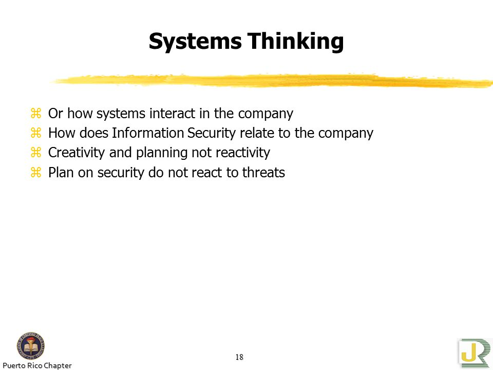 Puerto Rico Chapter 18 Systems Thinking zOr how systems interact in the company zHow does Information Security relate to the company zCreativity and planning not reactivity zPlan on security do not react to threats