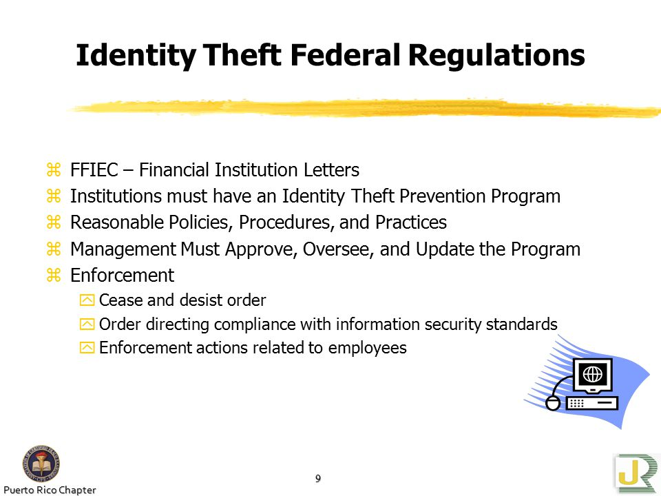 Puerto Rico Chapter 9 Identity Theft Federal Regulations zFFIEC – Financial Institution Letters zInstitutions must have an Identity Theft Prevention Program zReasonable Policies, Procedures, and Practices zManagement Must Approve, Oversee, and Update the Program zEnforcement yCease and desist order yOrder directing compliance with information security standards yEnforcement actions related to employees