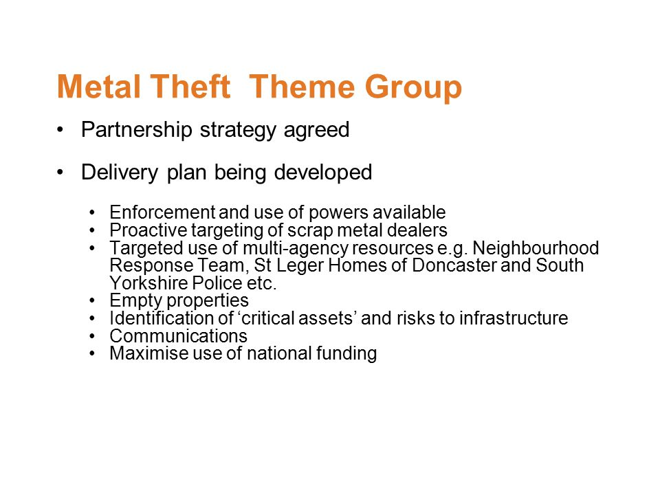 Metal Theft Theme Group Partnership strategy agreed Delivery plan being developed Enforcement and use of powers available Proactive targeting of scrap metal dealers Targeted use of multi-agency resources e.g.