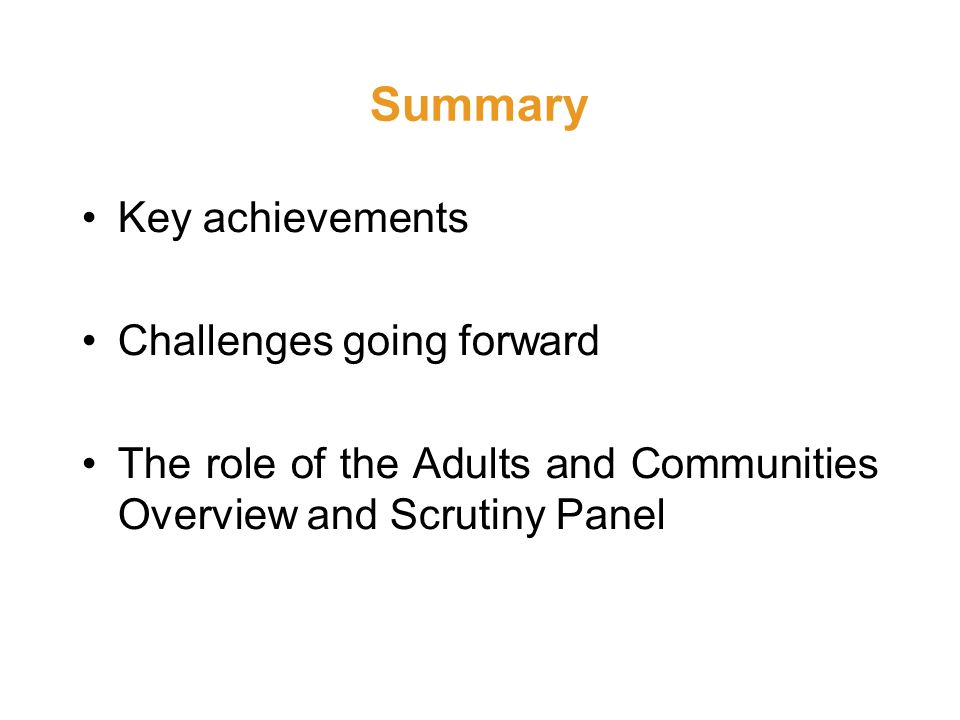 Summary Key achievements Challenges going forward The role of the Adults and Communities Overview and Scrutiny Panel