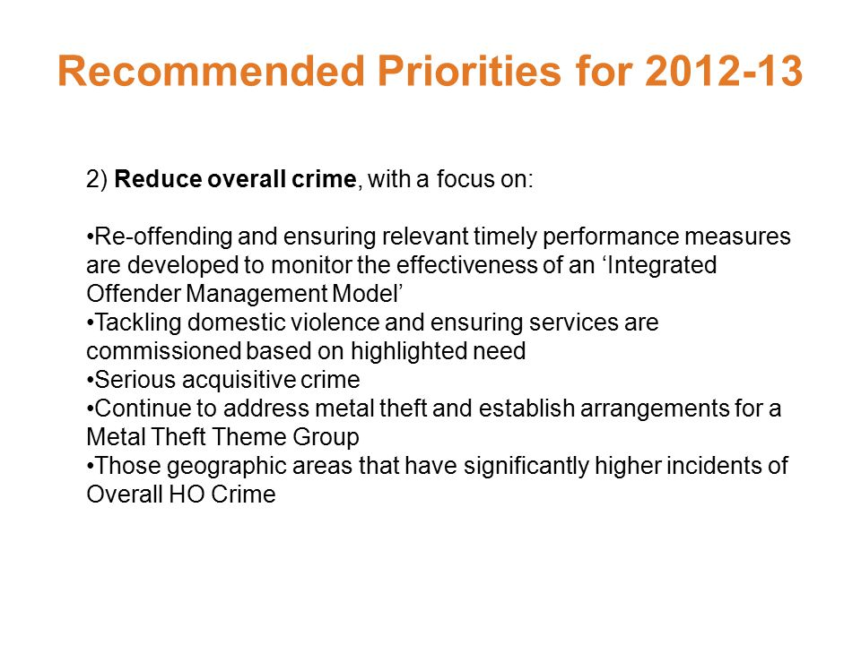 Recommended Priorities for 2012-13 2) Reduce overall crime, with a focus on: Re-offending and ensuring relevant timely performance measures are developed to monitor the effectiveness of an 'Integrated Offender Management Model' Tackling domestic violence and ensuring services are commissioned based on highlighted need Serious acquisitive crime Continue to address metal theft and establish arrangements for a Metal Theft Theme Group Those geographic areas that have significantly higher incidents of Overall HO Crime