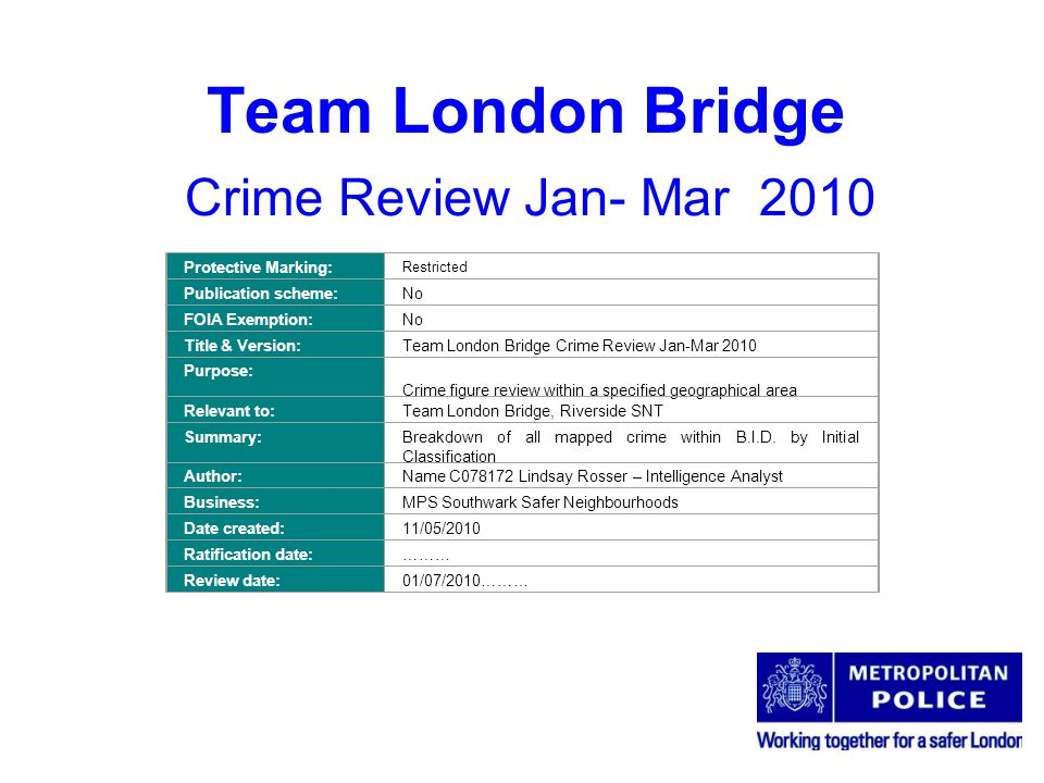 Team London Bridge Crime Review Jan- Mar 2010 Protective Marking: Restricted Publication scheme:No FOIA Exemption:No Title & Version:Team London Bridge Crime Review Jan-Mar 2010 Purpose: Crime figure review within a specified geographical area Relevant to:Team London Bridge, Riverside SNT Summary:Breakdown of all mapped crime within B.I.D.
