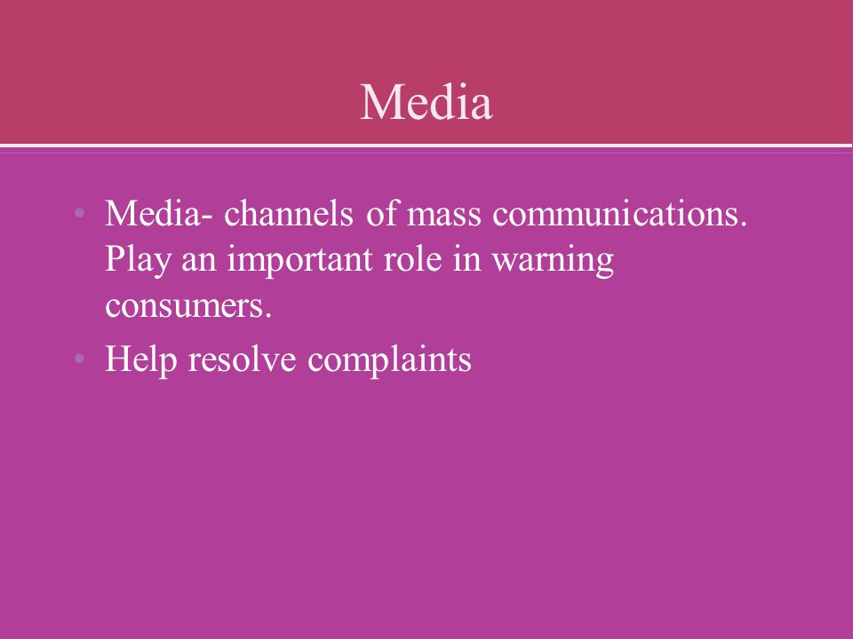 Media Media- channels of mass communications. Play an important role in warning consumers. Help resolve complaints