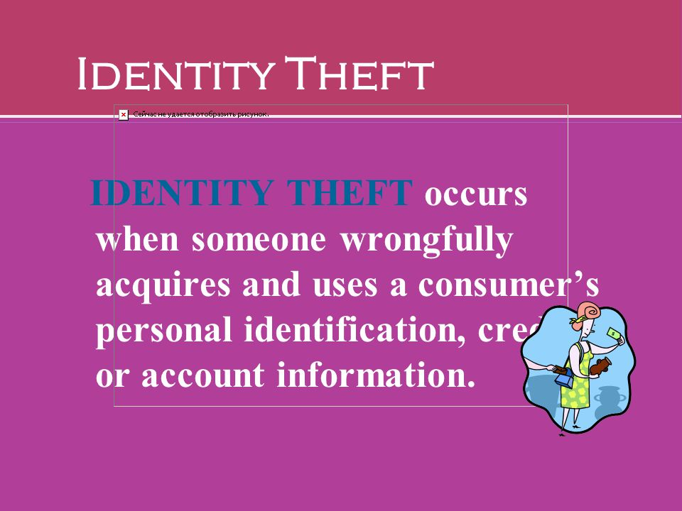 IDENTITY THEFT occurs when someone wrongfully acquires and uses a consumer's personal identification, credit, or account information. Identity Theft