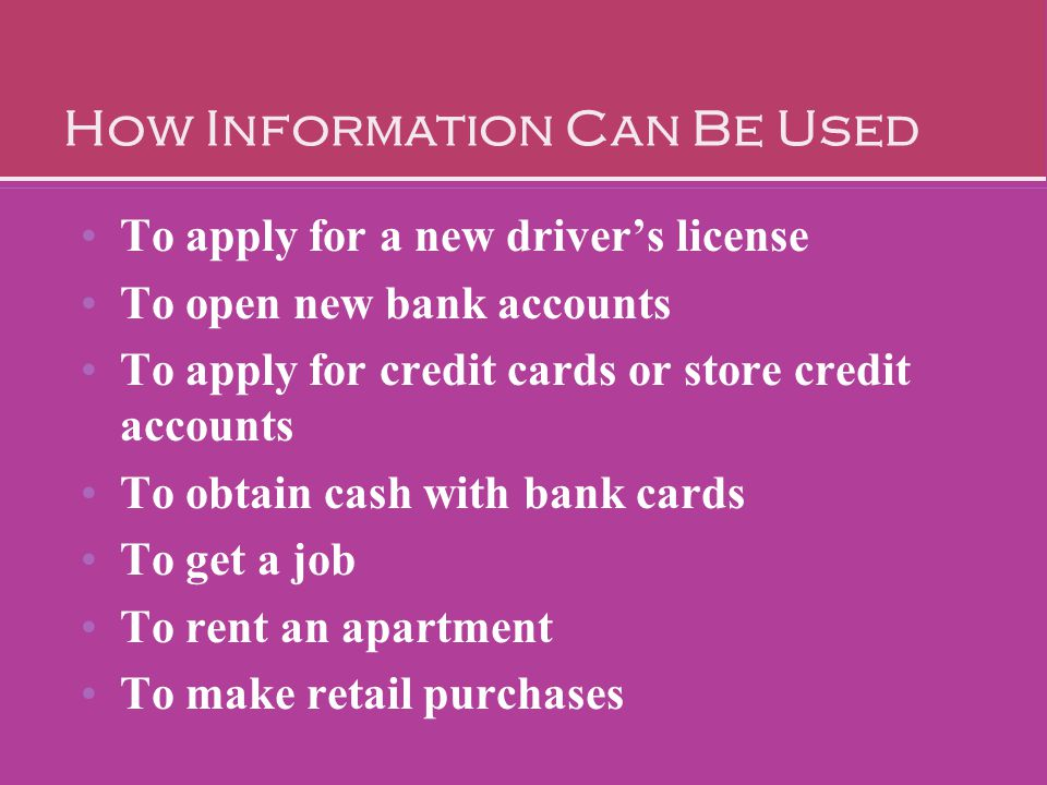 To apply for a new driver's license To open new bank accounts To apply for credit cards or store credit accounts To obtain cash with bank cards To get