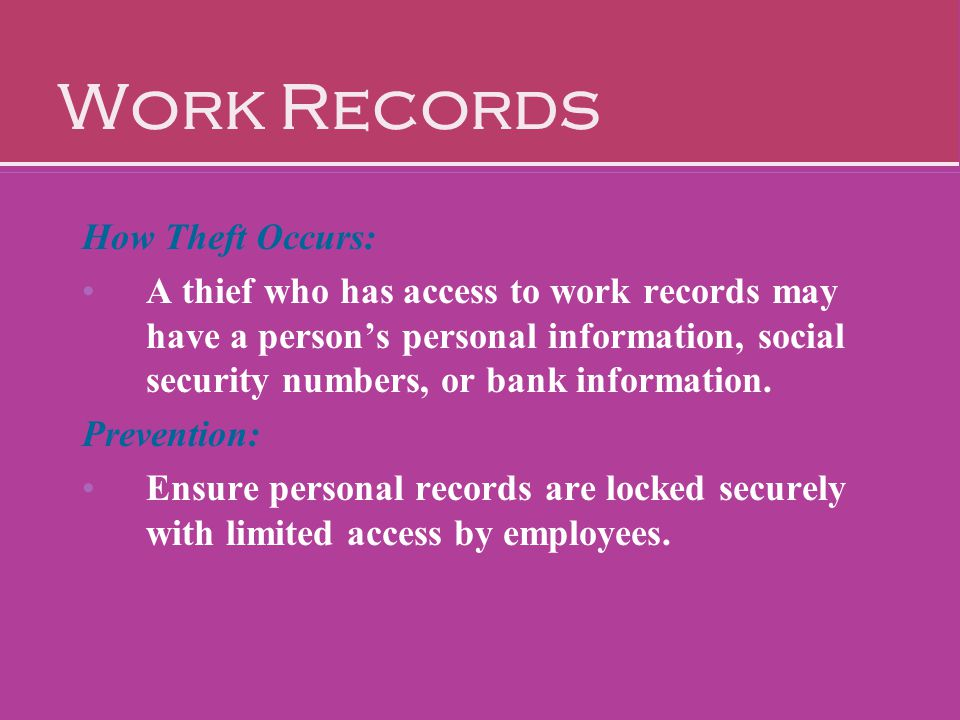 Work Records How Theft Occurs: A thief who has access to work records may have a person's personal information, social security numbers, or bank infor