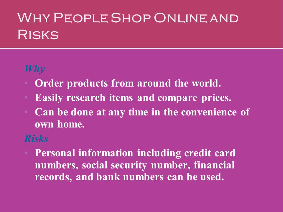 Why People Shop Online and Risks Why Order products from around the world. Easily research items and compare prices. Can be done at any time in the co