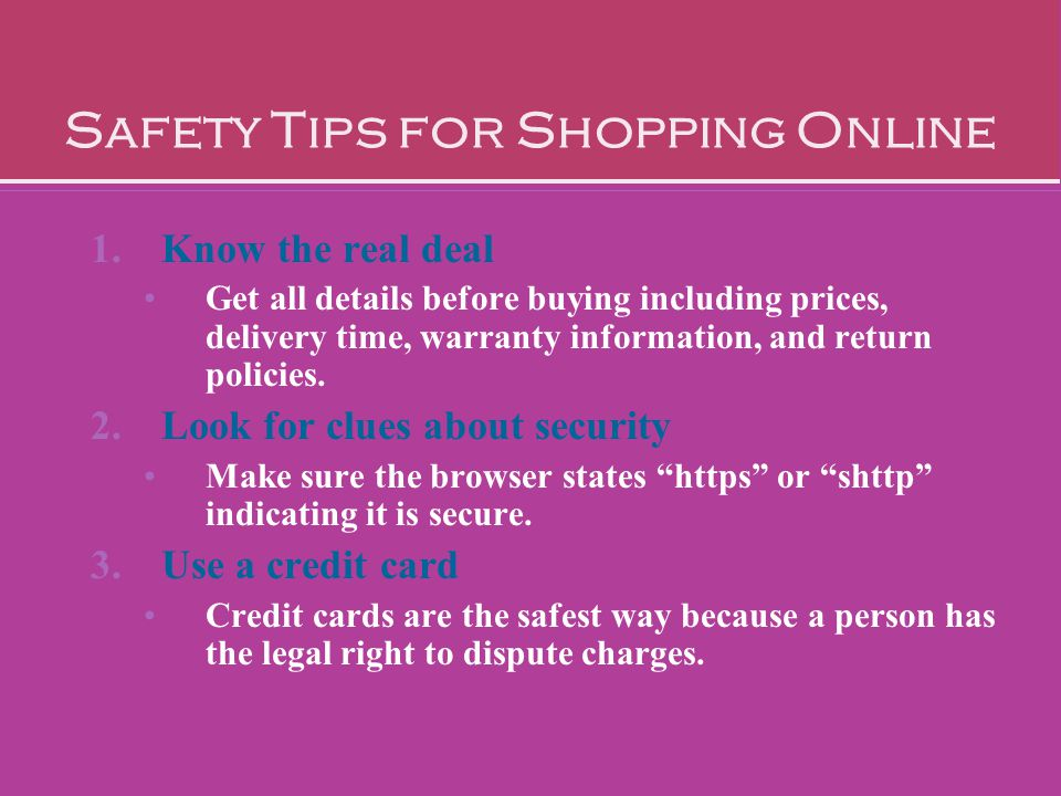 Safety Tips for Shopping Online 1.Know the real deal Get all details before buying including prices, delivery time, warranty information, and return p