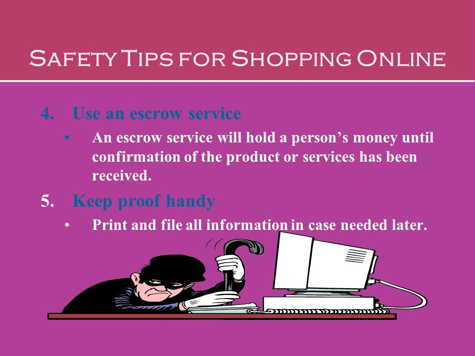 Safety Tips for Shopping Online 4.Use an escrow service An escrow service will hold a person's money until confirmation of the product or services has