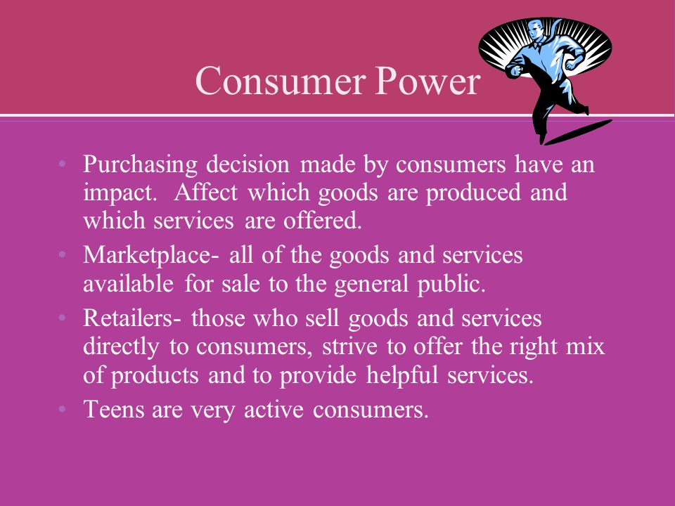 Consumer Power Purchasing decision made by consumers have an impact. Affect which goods are produced and which services are offered. Marketplace- all