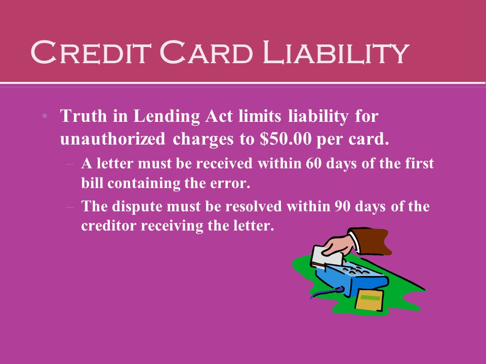 Credit Card Liability Truth in Lending Act limits liability for unauthorized charges to $50.00 per card. –A letter must be received within 60 days of
