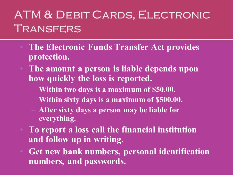ATM & Debit Cards, Electronic Transfers The Electronic Funds Transfer Act provides protection. The amount a person is liable depends upon how quickly