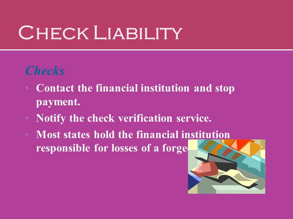 Check Liability Checks Contact the financial institution and stop payment. Notify the check verification service. Most states hold the financial insti