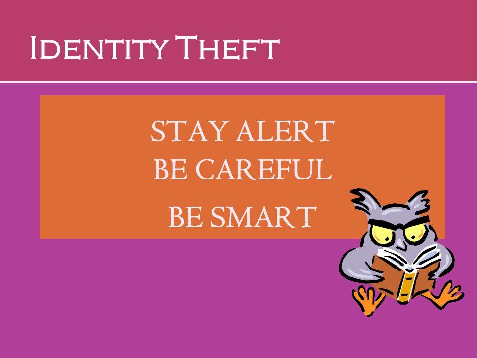 STAY ALERT BE CAREFUL BE SMART Identity Theft