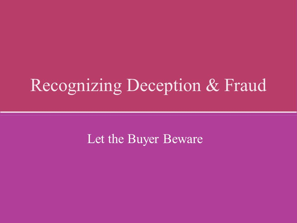Recognizing Deception & Fraud Let the Buyer Beware