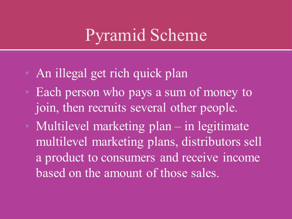 Pyramid Scheme An illegal get rich quick plan Each person who pays a sum of money to join, then recruits several other people. Multilevel marketing pl