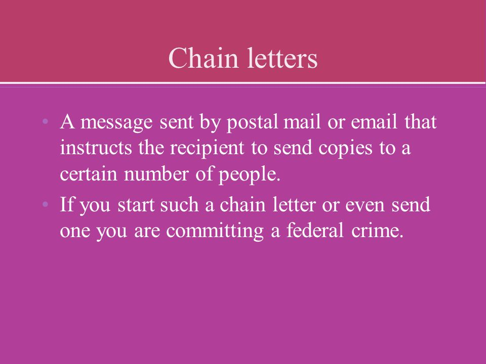 Chain letters A message sent by postal mail or email that instructs the recipient to send copies to a certain number of people. If you start such a ch