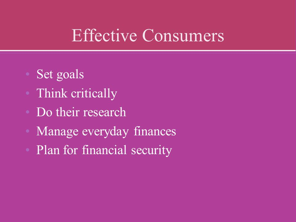 Effective Consumers Set goals Think critically Do their research Manage everyday finances Plan for financial security