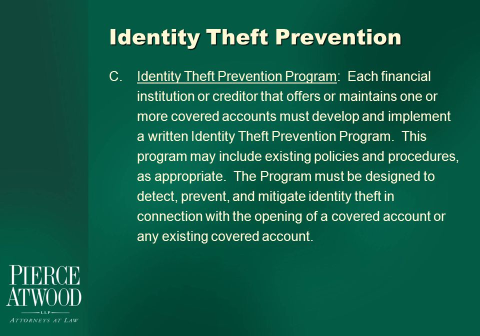 Identity Theft Prevention C.Identity Theft Prevention Program: Each financial institution or creditor that offers or maintains one or more covered accounts must develop and implement a written Identity Theft Prevention Program.