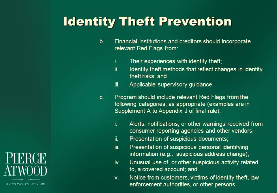 Identity Theft Prevention b.Financial institutions and creditors should incorporate relevant Red Flags from: i.Their experiences with identity theft; ii.Identity theft methods that reflect changes in identity theft risks; and iii.Applicable supervisory guidance.