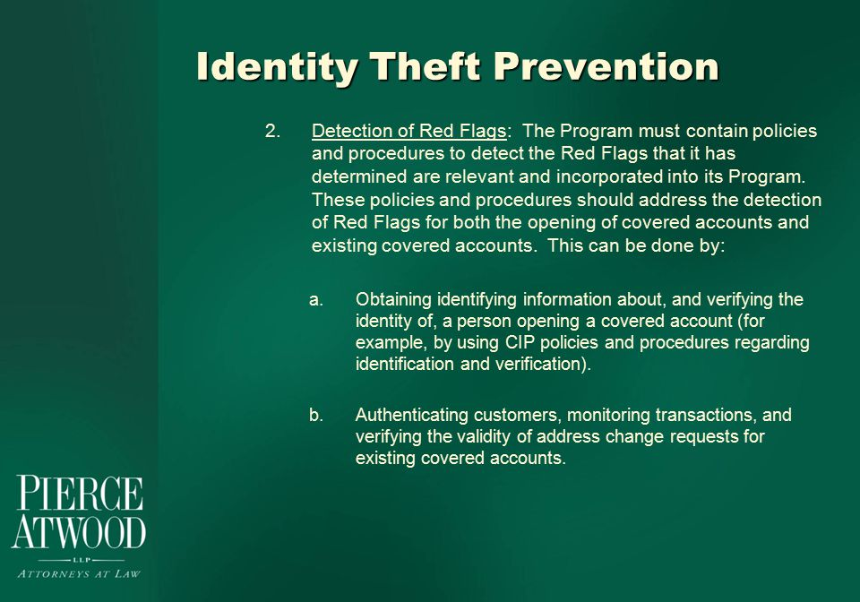 Identity Theft Prevention 2.Detection of Red Flags: The Program must contain policies and procedures to detect the Red Flags that it has determined are relevant and incorporated into its Program.