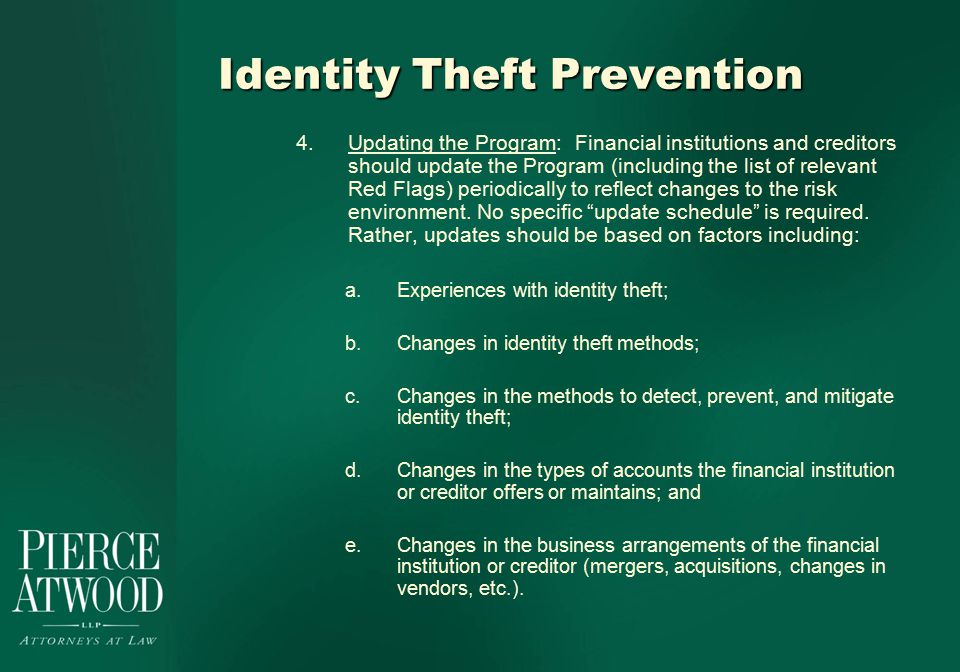 Identity Theft Prevention 4.Updating the Program: Financial institutions and creditors should update the Program (including the list of relevant Red Flags) periodically to reflect changes to the risk environment.