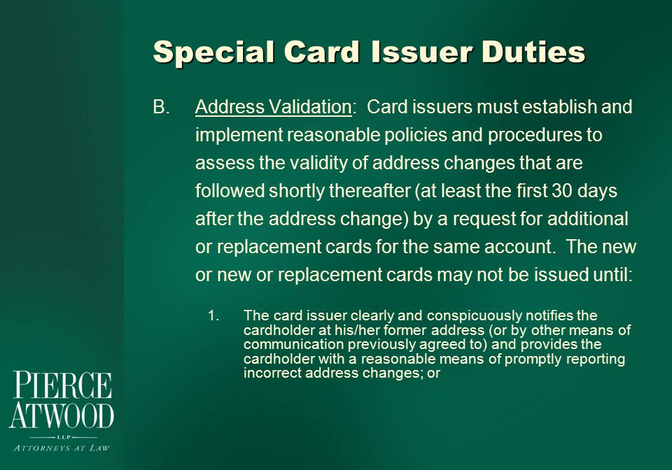 Special Card Issuer Duties B.Address Validation: Card issuers must establish and implement reasonable policies and procedures to assess the validity of address changes that are followed shortly thereafter (at least the first 30 days after the address change) by a request for additional or replacement cards for the same account.