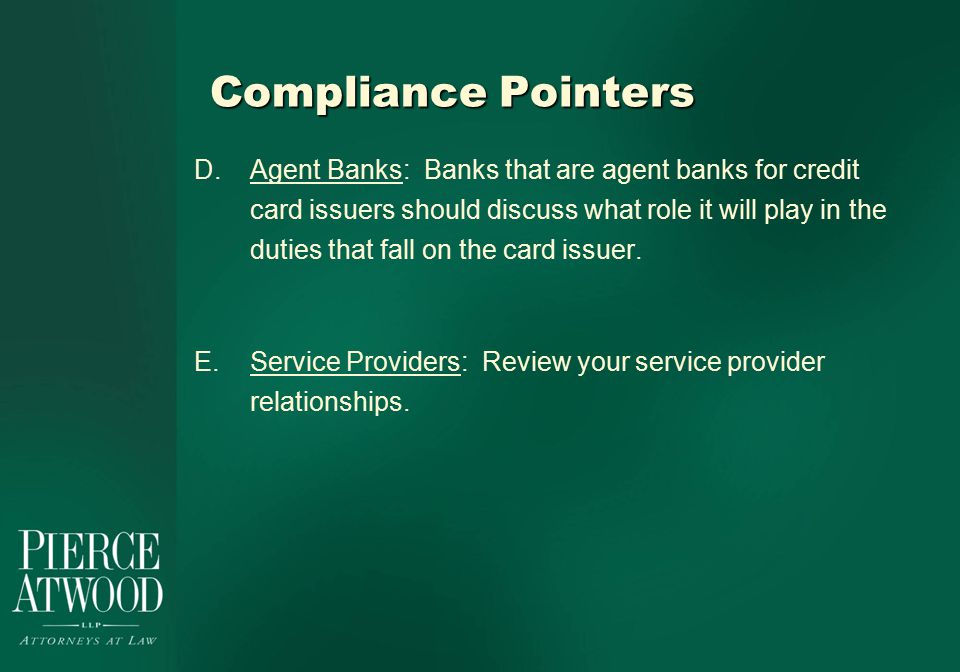 Compliance Pointers D.Agent Banks: Banks that are agent banks for credit card issuers should discuss what role it will play in the duties that fall on the card issuer.