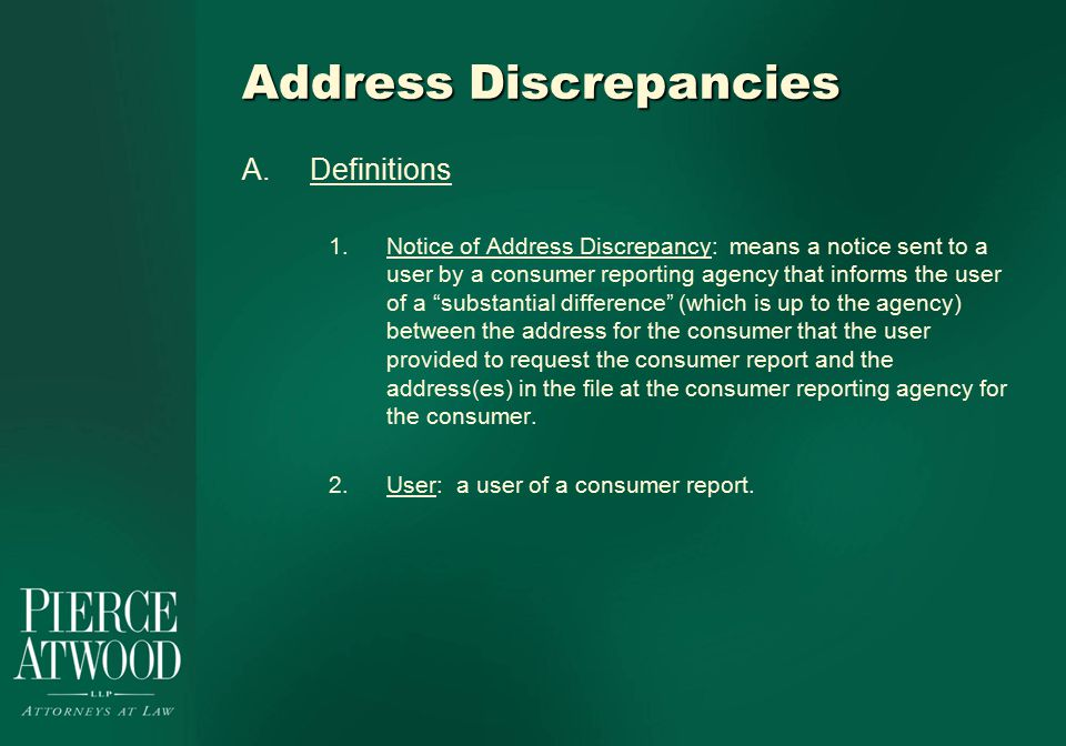 Address Discrepancies A.Definitions 1.Notice of Address Discrepancy: means a notice sent to a user by a consumer reporting agency that informs the user of a substantial difference (which is up to the agency) between the address for the consumer that the user provided to request the consumer report and the address(es) in the file at the consumer reporting agency for the consumer.
