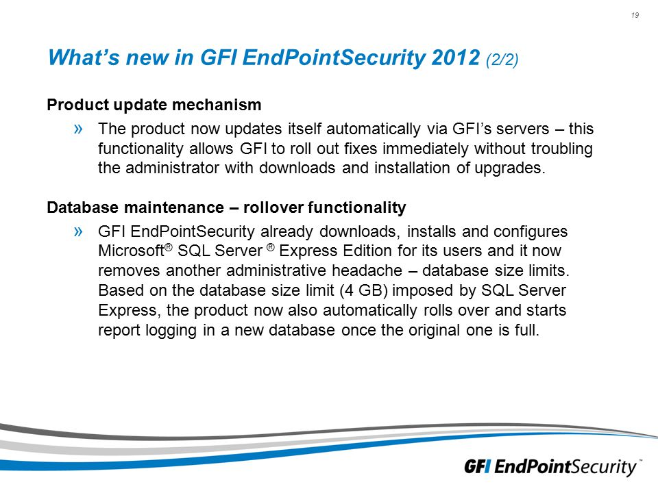 19 What's new in GFI EndPointSecurity 2012 (2/2) Product update mechanism » The product now updates itself automatically via GFI's servers – this functionality allows GFI to roll out fixes immediately without troubling the administrator with downloads and installation of upgrades.