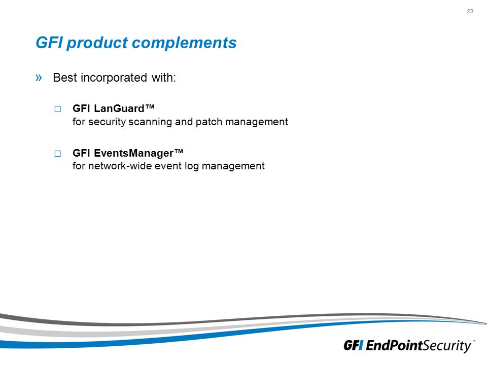 23 GFI product complements » Best incorporated with: □ GFI LanGuard™ for security scanning and patch management □ GFI EventsManager™ for network-wide event log management