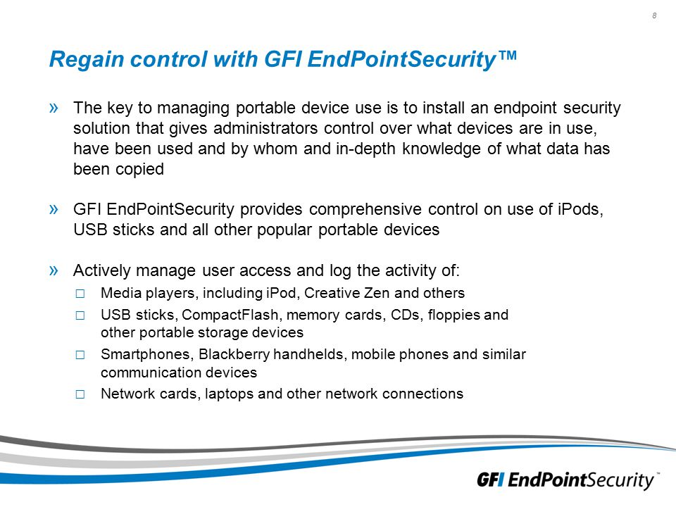 8 Regain control with GFI EndPointSecurity™ » The key to managing portable device use is to install an endpoint security solution that gives administrators control over what devices are in use, have been used and by whom and in-depth knowledge of what data has been copied » GFI EndPointSecurity provides comprehensive control on use of iPods, USB sticks and all other popular portable devices » Actively manage user access and log the activity of: □ Media players, including iPod, Creative Zen and others □ USB sticks, CompactFlash, memory cards, CDs, floppies and other portable storage devices □ Smartphones, Blackberry handhelds, mobile phones and similar communication devices □ Network cards, laptops and other network connections