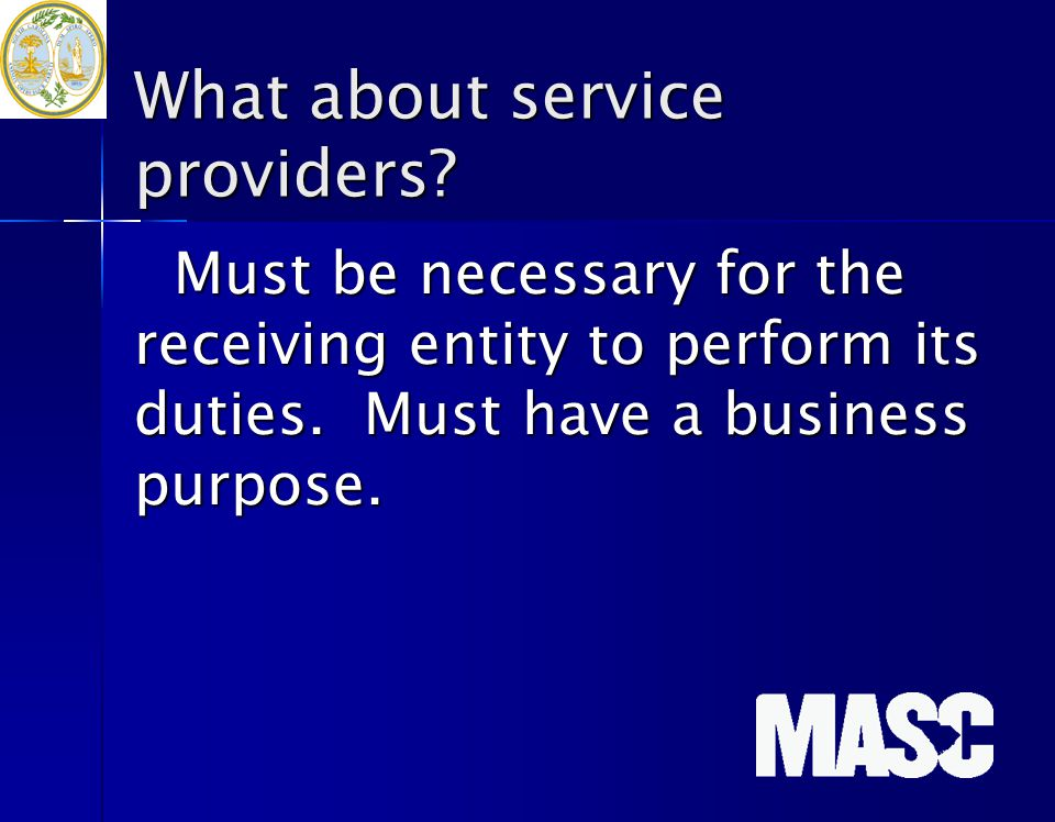 What about service providers? Must be necessary for the receiving entity to perform its duties. Must have a business purpose.