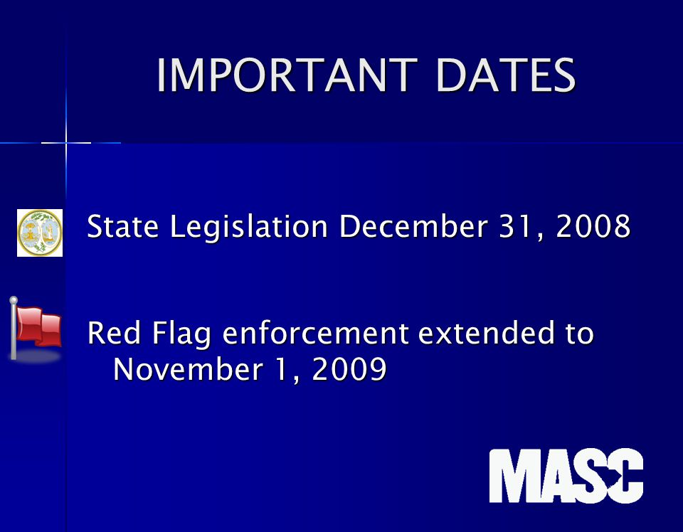 IMPORTANT DATES IMPORTANT DATES State Legislation December 31, 2008 Red Flag enforcement extended to November 1, 2009