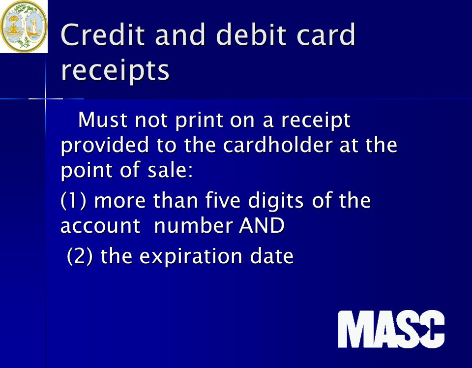 Credit and debit card receipts Must not print on a receipt provided to the cardholder at the point of sale: (1) more than five digits of the account n