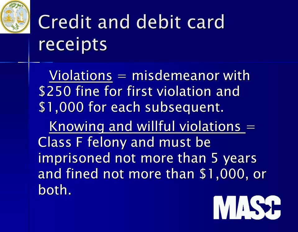 Credit and debit card receipts Violations = misdemeanor with $250 fine for first violation and $1,000 for each subsequent. Knowing and willful violati
