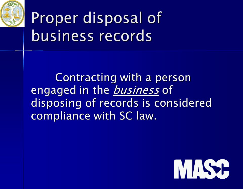 Proper disposal of business records Contracting with a person engaged in the business of disposing of records is considered compliance with SC law.