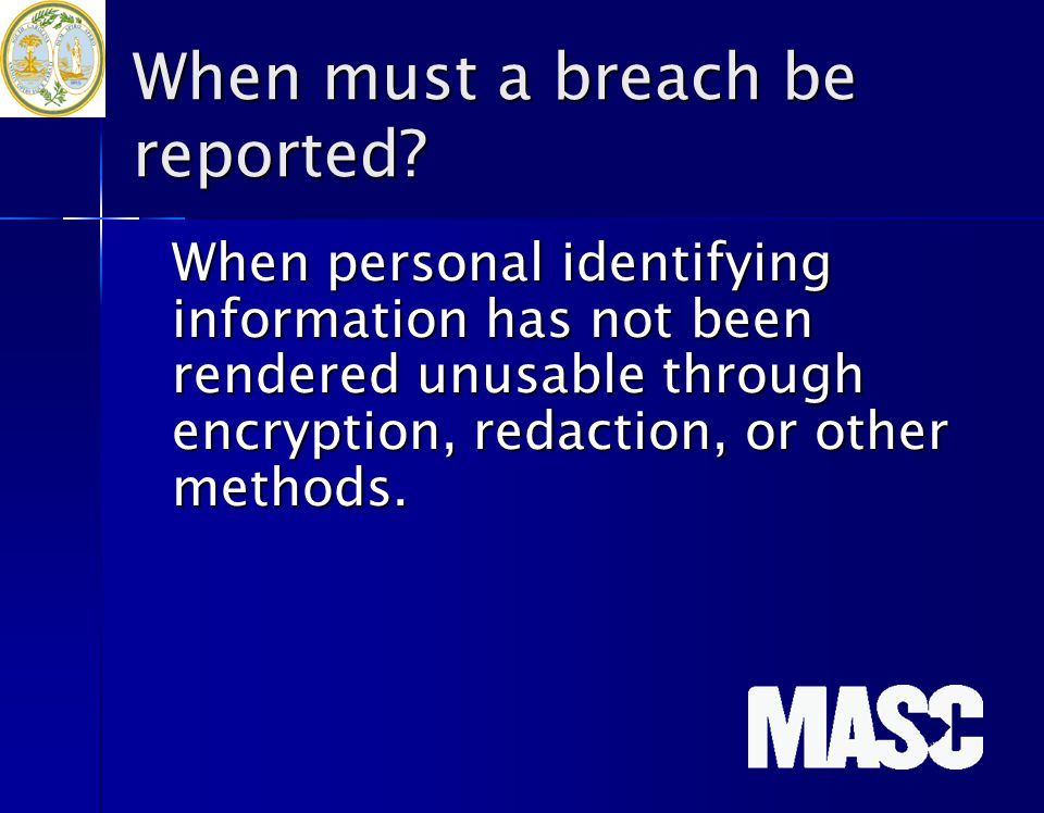 When must a breach be reported? When personal identifying information has not been rendered unusable through encryption, redaction, or other methods.