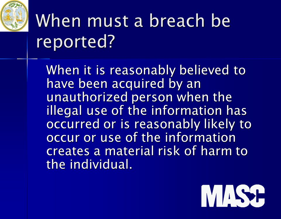 When must a breach be reported? When it is reasonably believed to have been acquired by an unauthorized person when the illegal use of the information