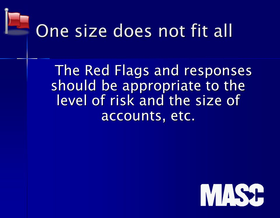 One size does not fit all The Red Flags and responses should be appropriate to the level of risk and the size of accounts, etc.