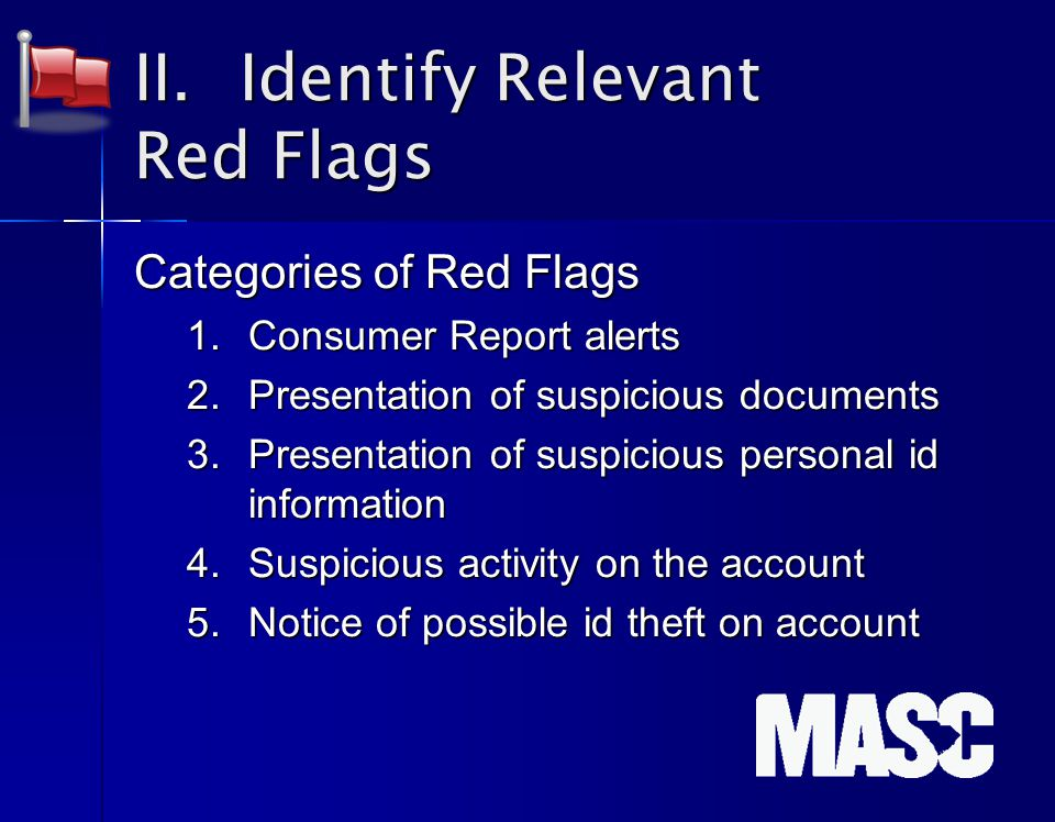II. Identify Relevant Red Flags Categories of Red Flags 1.Consumer Report alerts 2.Presentation of suspicious documents 3.Presentation of suspicious p