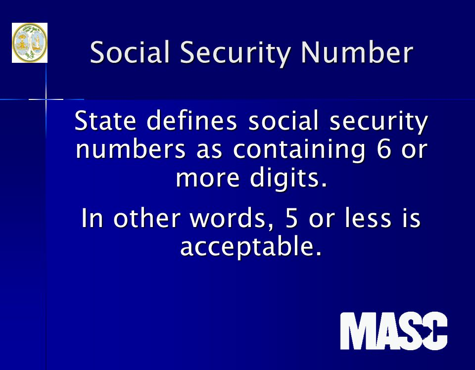 Social Security Number State defines social security numbers as containing 6 or more digits. In other words, 5 or less is acceptable.