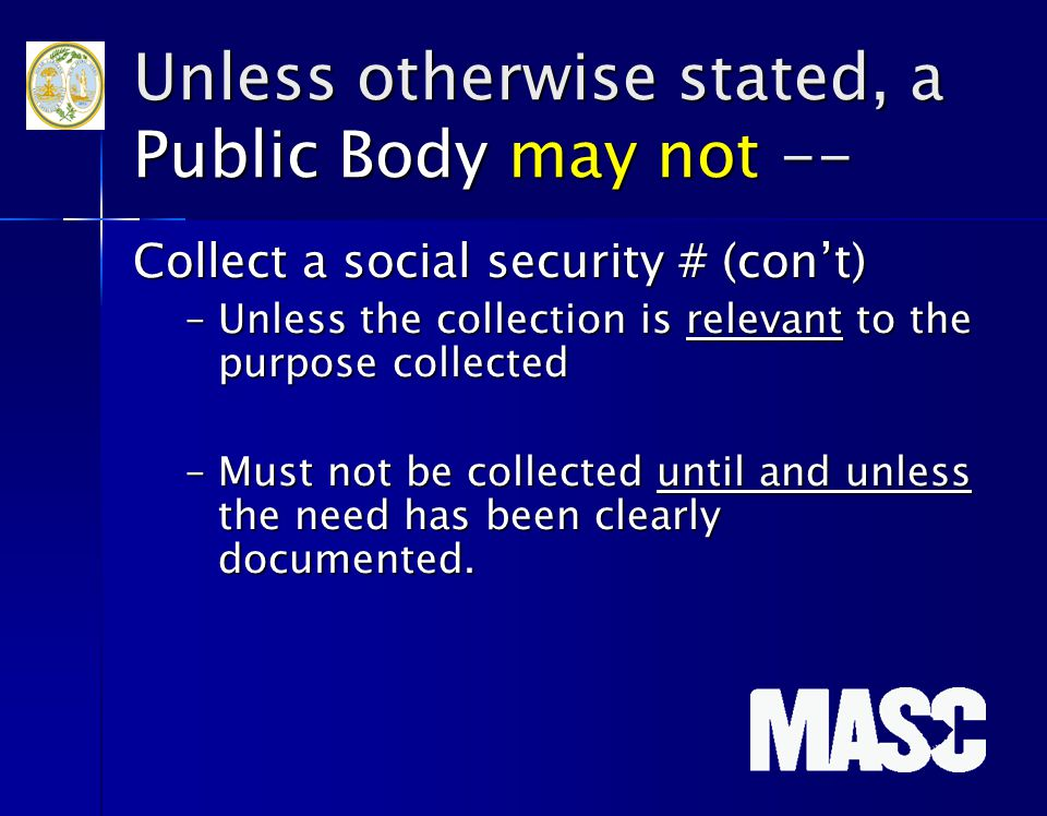 Unless otherwise stated, a Public Body may not -- Collect a social security # (con't) –Unless the collection is relevant to the purpose collected –Mus