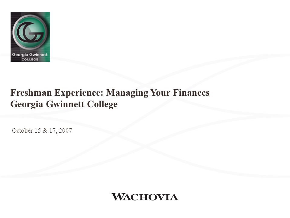 Freshman Experience: Managing Your Finances Georgia Gwinnett College October 15 & 17, 2007
