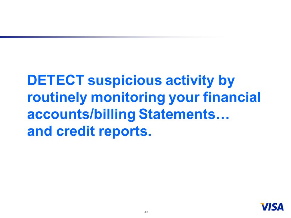 30 DETECT suspicious activity by routinely monitoring your financial accounts/billing Statements… and credit reports.