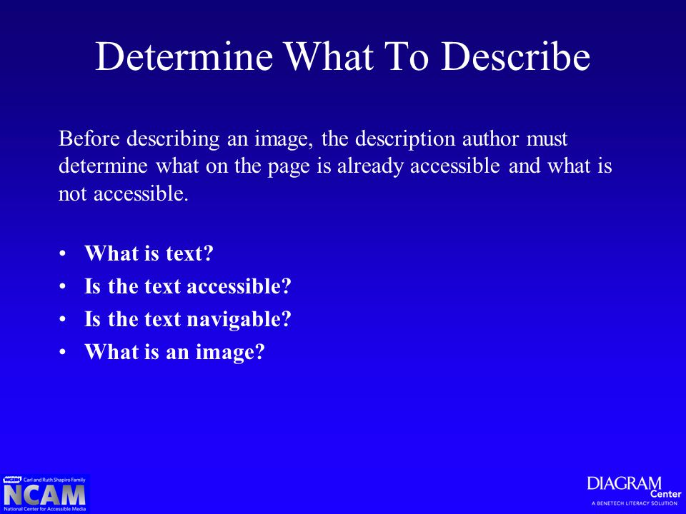 Determine What To Describe Before describing an image, the description author must determine what on the page is already accessible and what is not accessible.