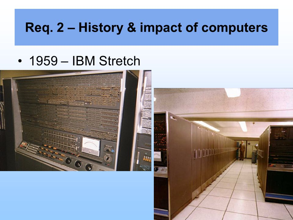 Req. 2 – History & impact of computers 1959 – IBM Stretch