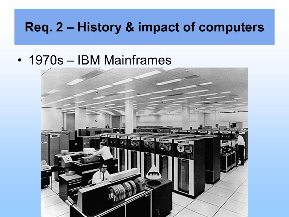 Req. 2 – History & impact of computers 1970s – IBM Mainframes