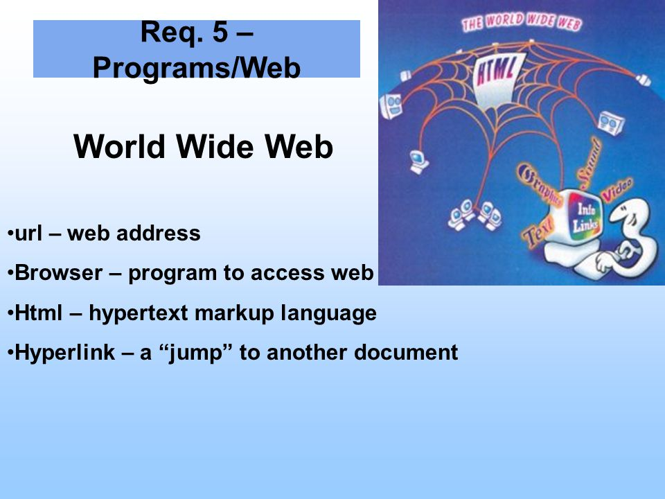 "Req. 5 – Programs/Web World Wide Web url – web address Browser – program to access web Html – hypertext markup language Hyperlink – a ""jump"" to anothe"