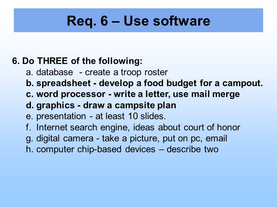 6. Do THREE of the following: a.database - create a troop roster b.spreadsheet - develop a food budget for a campout. c.word processor - write a lette